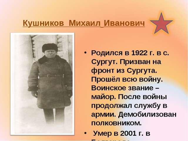 Кушников Михаил Иванович Родился в 1922 г. в с. Сургут. Призван на фронт из С...