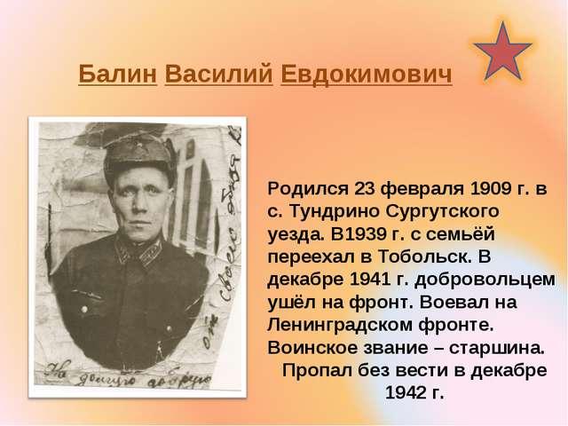 Балин Василий Евдокимович Родился 23 февраля 1909 г. в с. Тундрино Сургутско...