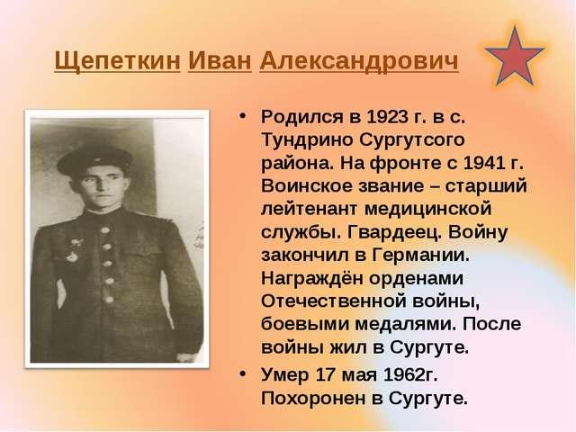 Щепеткин Иван Александрович Родился в 1923 г. в с. Тундрино Сургутсого района...