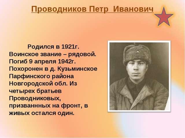 Проводников Петр Иванович Родился в 1921г. Воинское звание – рядовой. Погиб...