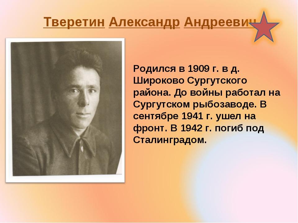 Тверетин Александр Андреевич Родился в 1909 г. в д. Широково Сургутского райо...
