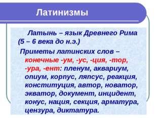 Латинизмы Латынь – язык Древнего Рима (5 – 6 века до н.э.) Приметы латинс