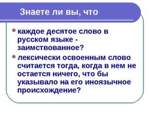Знаете ли вы, что каждое десятое слово в русском языке - заимствованное? лек