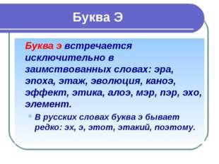 Буква Э Буква э встречается исключительно в заимствованных словах: эра, э