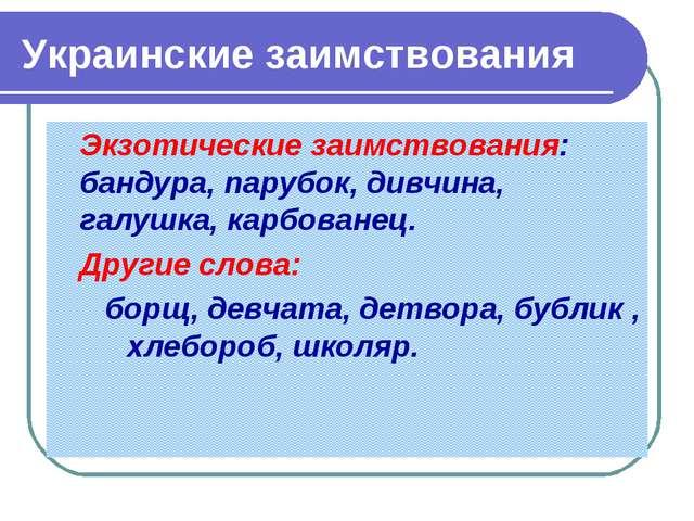 Украинские заимствования Экзотические заимствования: бандура, парубок, дивчи...