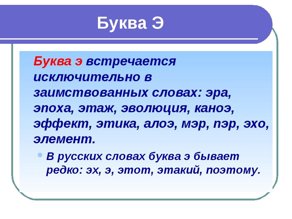 Буква Э Буква э встречается исключительно в заимствованных словах: эра, э...