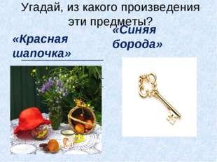 Угадай, из какого произведения эти предметы? «Красная шапочка» «Синяя борода»
