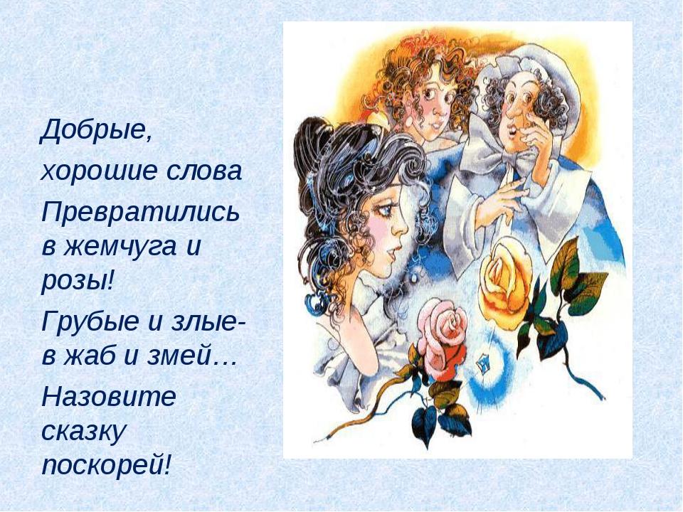 Добрые, хорошие слова Превратились в жемчуга и розы! Грубые и злые- в жаб и з...