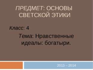 ПРЕДМЕТ: ОСНОВЫ СВЕТСКОЙ ЭТИКИ 2013 – 2014 Класс: 4 Тема: Нравственные идеалы