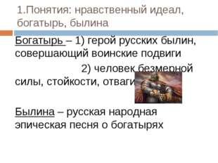 1.Понятия: нравственный идеал, богатырь, былина Богатырь – 1) герой русских б