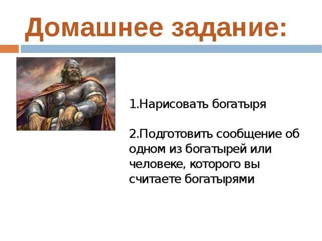 Домашнее задание: 1.Нарисовать богатыря 2.Подготовить сообщение об одном из б...