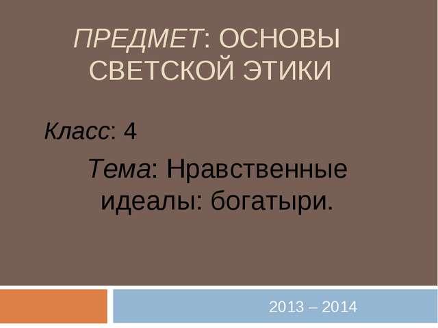 ПРЕДМЕТ: ОСНОВЫ СВЕТСКОЙ ЭТИКИ 2013 – 2014 Класс: 4 Тема: Нравственные идеалы...