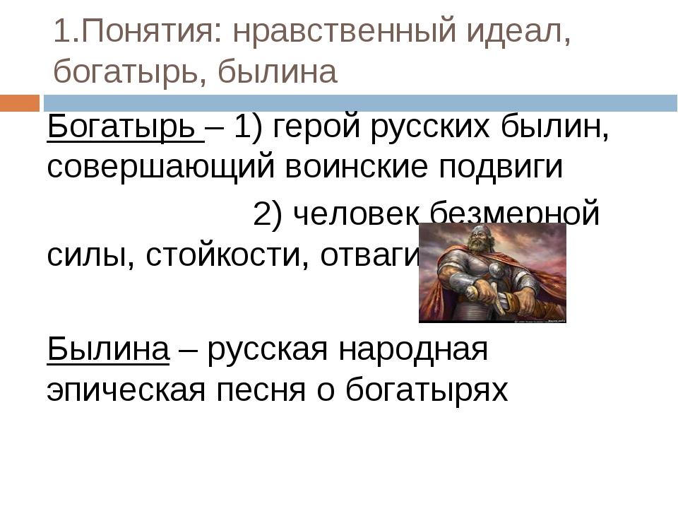 1.Понятия: нравственный идеал, богатырь, былина Богатырь – 1) герой русских б...