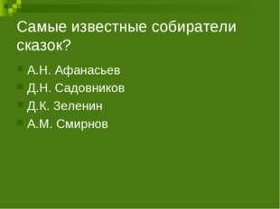 Самые известные собиратели сказок? А.Н. Афанасьев Д.Н. Садовников Д.К. Зелени