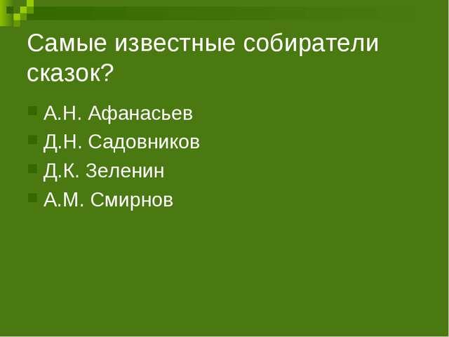 Самые известные собиратели сказок? А.Н. Афанасьев Д.Н. Садовников Д.К. Зелени...