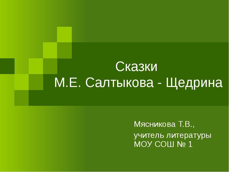 Сказки М.Е. Салтыкова - Щедрина Мясникова Т.В., учитель литературы МОУ СОШ № 1