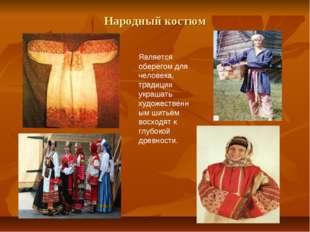 Народный костюм Является оберегом для человека, традиции украшать художествен