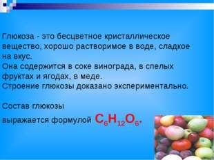 Глюкоза - это бесцветное кристаллическое вещество, хорошо растворимое в воде,