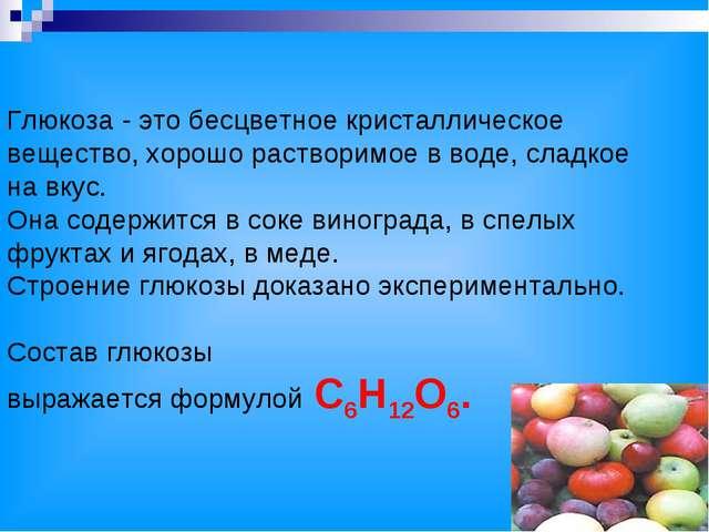 Глюкоза - это бесцветное кристаллическое вещество, хорошо растворимое в воде,...