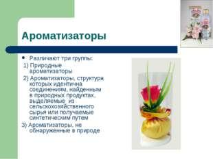 Ароматизаторы Различают три группы: 1) Природные ароматизаторы 2) Ароматизато