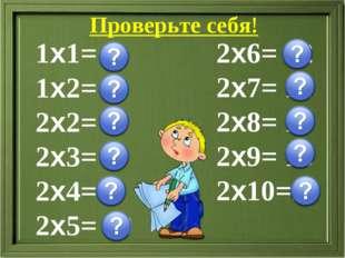 Проверьте себя! 1х1= 1 1х2= 2 2х2= 4 2х3= 6 2х4= 8 2х5= 10 2х6= 12 2х7= 14 2х