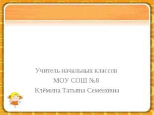 Учитель начальных классов МОУ СОШ №8 Клёмина Татьяна Семеновна