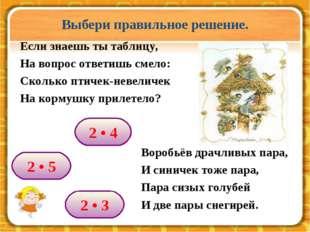 2 • 4 2 • 3 2 • 5 Выбери правильное решение. Если знаешь ты таблицу, На вопро