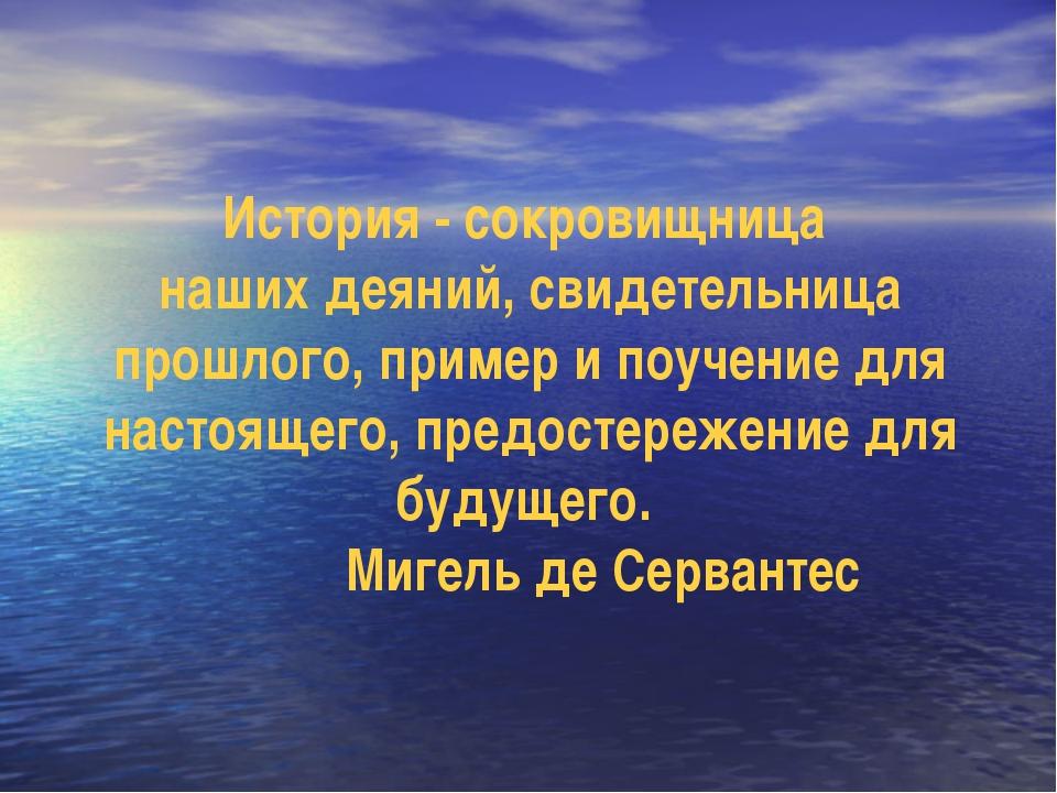 История - сокровищница наших деяний, свидетельница прошлого, пример и поучени...