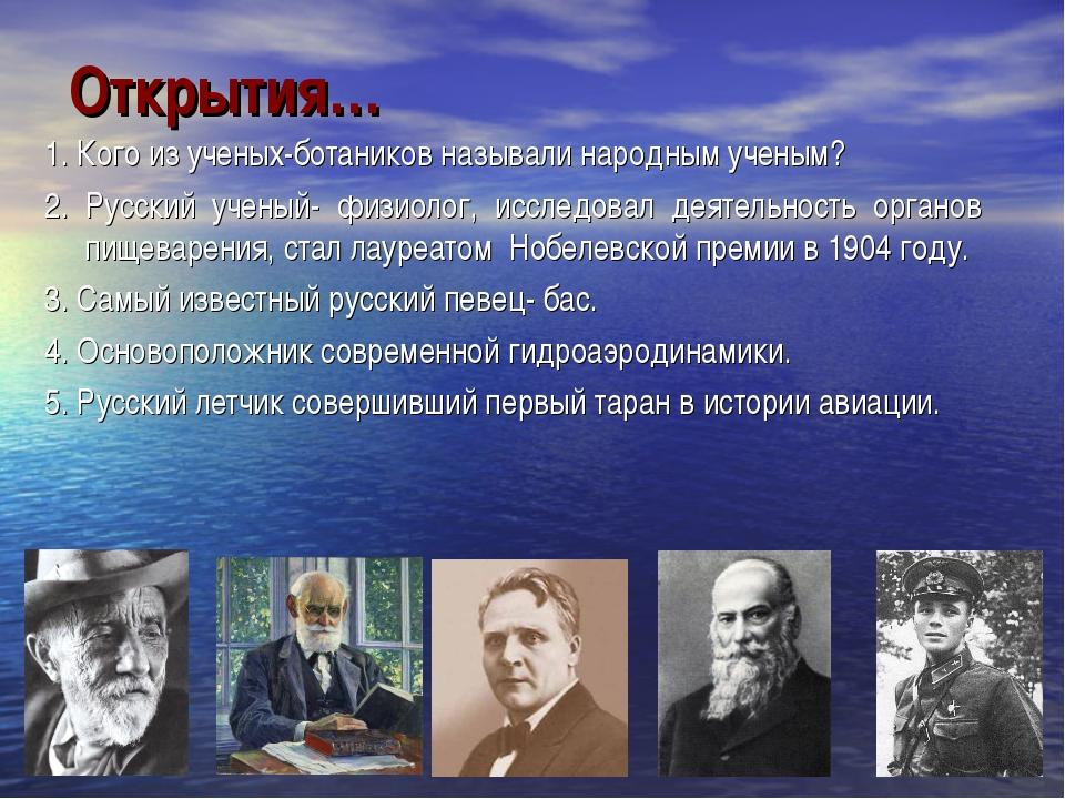 Открытия… 1. Кого из ученых-ботаников называли народным ученым? 2. Русский уч...