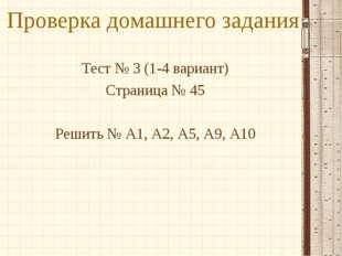 Проверка домашнего задания Тест № 3 (1-4 вариант) Страница № 45 Решить № А1,