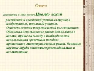 Ответ: Константи́н Эдуа́рдович Циолко́вский - российский и советский учёный-с