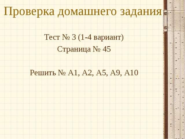 Проверка домашнего задания Тест № 3 (1-4 вариант) Страница № 45 Решить № А1,...