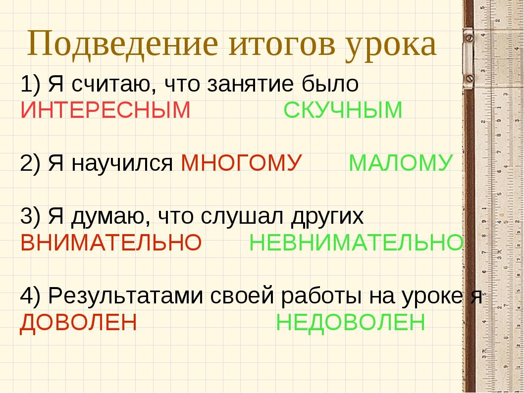 Подведение итогов урока 1) Я считаю, что занятие было ИНТЕРЕСНЫМ СКУЧНЫМ 2) Я...