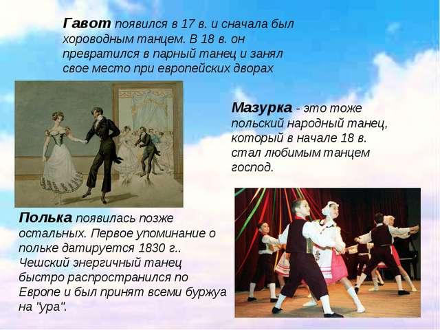 . Гавот появился в 17 в. и сначала был хороводным танцем. В 18 в. он преврати...
