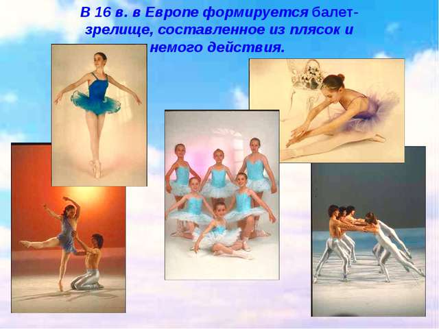 В 16 в. в Европе формируется балет- зрелище, составленное из плясок и немого...
