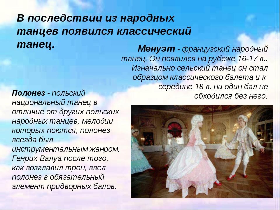 В последствии из народных танцев появился классический танец. Менуэт - франц...
