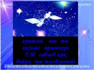 Ғарышта қазақтың екінші ғарышкері Т.Мұсабаев көк байрақты желбіретті
