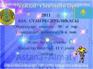 2011 ҚАЗАҚСТАН РЕСПУБЛИКАСЫ Ойындардың ашылуы – 30 қаңтар Ойындардың жабылуы