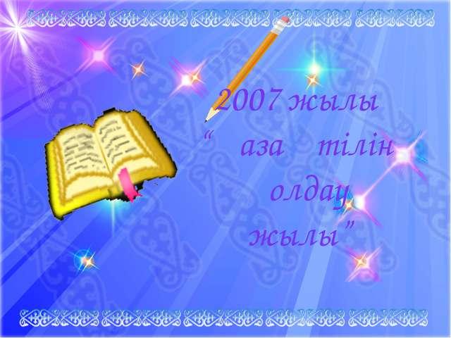 """2007 жылы """"Қазақ тілін қолдау жылы"""""""