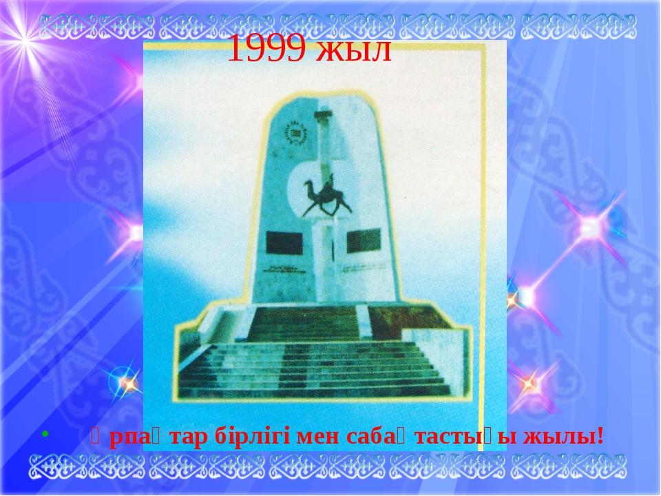 1999 жыл Ұрпақтар бірлігі мен сабақтастығы жылы!