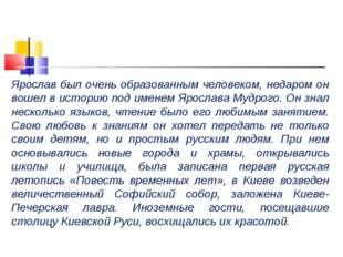 Ярослав был очень образованным человеком, недаром он вошел в историю под имен