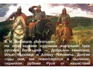 В. М. Васнецов. «Богатыри». На этой картине художник изобразил трех русских б