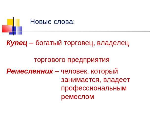 Новые слова: Купец – богатый торговец, владелец торгового предприятия Ремесле...