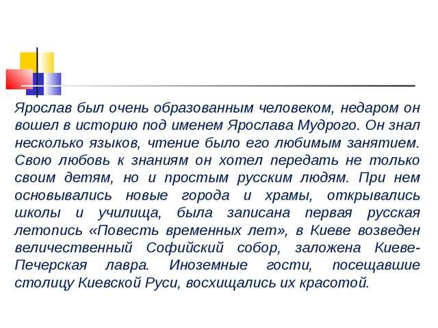 Ярослав был очень образованным человеком, недаром он вошел в историю под имен...