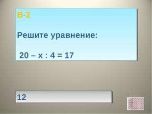 12 В-2 Решите уравнение: 20 – х : 4 = 17