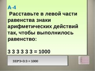 А-4 Расставьте в левой части равенства знаки арифметических действий так, чт