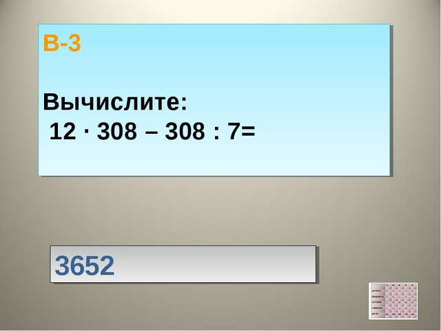 3652 В-3 Вычислите: 12 · 308 – 308 : 7=