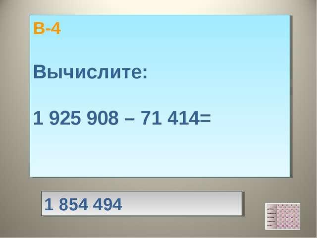 В-4 Вычислите: 1 925 908 – 71 414= 1 854 494