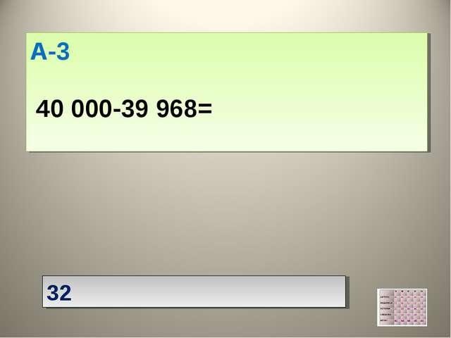А-3  40 000-39 968=  32