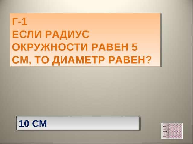 Г-1 ЕСЛИ РАДИУС ОКРУЖНОСТИ РАВЕН 5 СМ, ТО ДИАМЕТР РАВЕН? 10 СМ